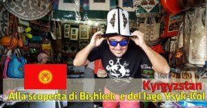Kyrgyzstan: dalla capitale Bishkek al lago Issyk-Kul